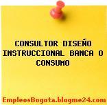 CONSULTOR DISEÑO INSTRUCCIONAL BANCA O CONSUMO