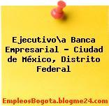 Ejecutivo\a Banca Empresarial – Ciudad de México, Distrito Federal