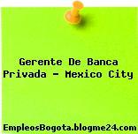 Gerente De Banca Privada – Mexico City