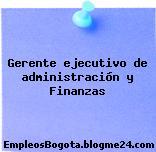 Gerente ejecutivo de administración y Finanzas