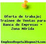Oferta de trabajo: Trainee de Ventas para Banca de Empresas – Zona Mérida