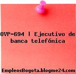OVP-694   Ejecutivo de banca telefónica