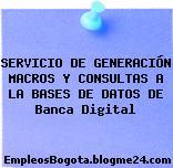 SERVICIO DE GENERACIÓN MACROS Y CONSULTAS A LA BASES DE DATOS DE Banca Digital