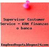 Supervisor Costumer Service – KAM finanzas o banca