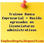 Trainee Banca Empresarial – Recién egresados en licenciaturas administrativas