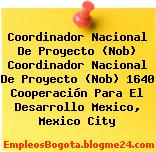 Coordinador Nacional De Proyecto (Nob) Coordinador Nacional De Proyecto (Nob) 1640 Cooperación Para El Desarrollo Mexico, Mexico City