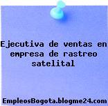Ejecutiva de ventas en empresa de rastreo satelital