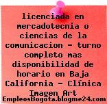 licenciada en mercadotecnia o ciencias de la comunicacion – turno completo mas disponibilidad de horario en Baja California – Clínica Imagen Art