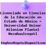 Licenciado en Ciencias de la Educación en Estado de México – Universidad Univer Milenium Plantel Nezahualcoyotl