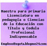 Maestra para primaria Licenciatura en pedagogía o Ciencias de la Educación con Título y Cedula Profesional Indispensable