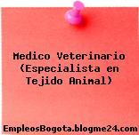 Medico Veterinario (Especialista en Tejido Animal)