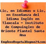Lic. en Idiomas o Lic. en Enseñanza del Idioma Inglés en Tlaxcala – Instituto de Compuingles de Oriente Plantel Santa Ana