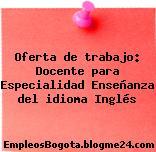 Oferta de trabajo: Docente para Especialidad Enseñanza del idioma Inglés