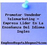 Promotor Vendedor Telemarketing – Empresa Lider En La Enseñanza Del Idioma Ingles