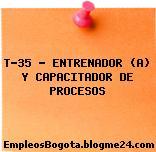 T-35 – ENTRENADOR (A) Y CAPACITADOR DE PROCESOS