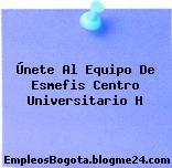 Únete Al Equipo De Esmefis Centro Universitario H