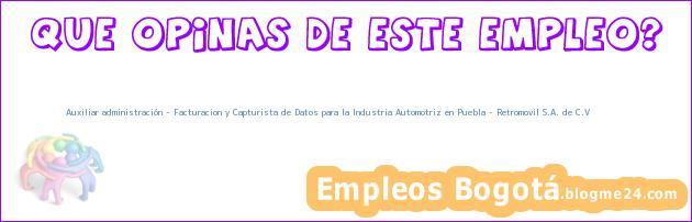 Auxiliar administración – Facturacion y Capturista de Datos para la Industria Automotriz en Puebla – Retromovil S.A. de C.V