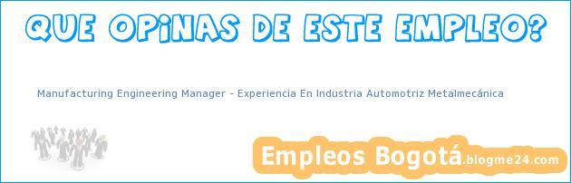 Manufacturing Engineering Manager – Experiencia En Industria Automotriz Metalmecánica