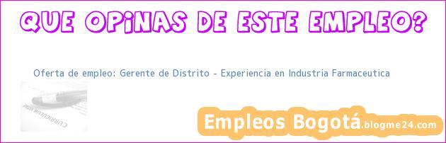 Oferta de empleo: Gerente de Distrito – Experiencia en Industria Farmaceutica