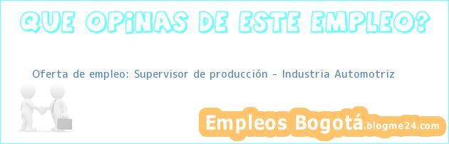 Oferta de empleo: Supervisor de producción – Industria Automotriz