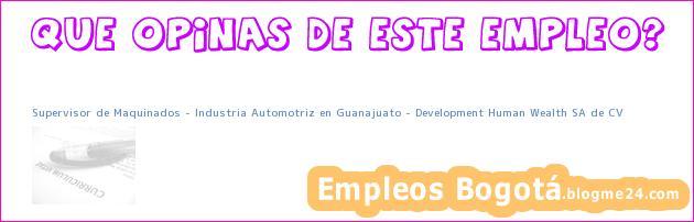 Supervisor de Maquinados – Industria Automotriz en Guanajuato – Development Human Wealth SA de CV