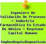 Ingeniero De Validación De Procesos – Industria Farmaceútica En Estado De México – Keystone Capital Humano