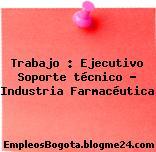 Trabajo : Ejecutivo Soporte técnico – Industria Farmacéutica