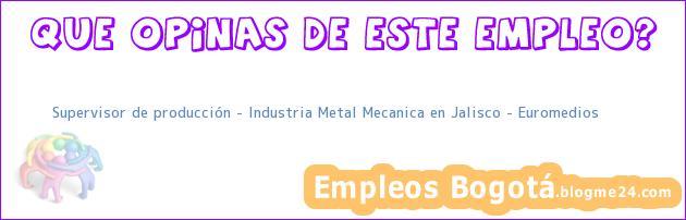 Supervisor de producción – Industria Metal Mecanica en Jalisco – Euromedios