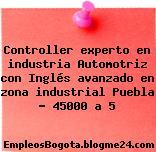 Controller experto en industria Automotriz con Inglés avanzado en zona industrial Puebla – 45000 a 5