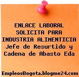 ENLACE LABORAL SOLICITA PARA INDUSTRIA ALIMENTICIA Jefe de Resurtido y Cadena de Abasto Eda