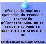 Oferta de empleo: Operador de Prensa – Impresión Offset:INTEGRACION DE SERVICIOS PARA LA INDUSTRIA EN SERVICIOS AC