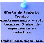 Oferta de trabajo: Tecnico electromecanico – solo tecnicos 3 años de experiencia en industria