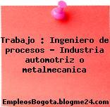 Trabajo : Ingeniero de procesos – Industria automotriz o metalmecanica