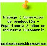 Trabajo : Supervisor de producción – Experiencia 3 años en Industria Automotríz