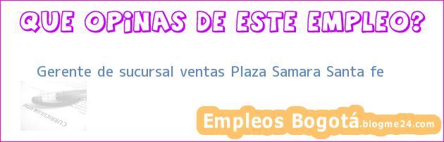 Gerente de sucursal ventas Plaza Samara Santa fe