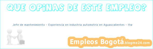 Jefe de mantenimiento – Experiencia en industria automotriz en Aguascalientes – Itw