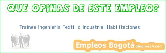 Trainee Ingenieria Textil o Industrial – Habilitaciones