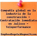 Compañía global en la industria de la construcción – Contratación inmediata en Jalisco – Teleperformance