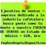 Ejecutiva de ventas – empresa dedicada a la industria cafetalera busca gente como tu únete a nuestra FUERZA DE VENTAS en Estado de México – GIN. Gru