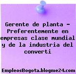 Gerente de planta – Preferentemente en empresas clase mundial y de la industria del converti