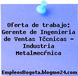 Oferta de trabajo: Gerente de Ingenieria de Ventas Tècnicas – Industria Metalmecànica