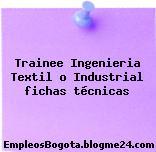 Trainee Ingenieria Textil o Industrial fichas técnicas