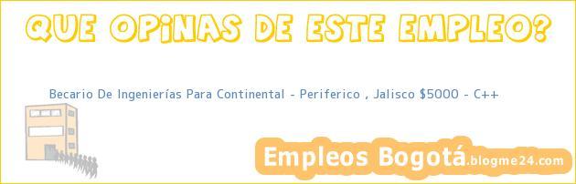 Becario De Ingenierías Para Continental – Periferico , Jalisco $5000 – C++