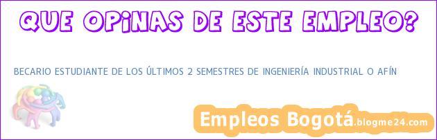 BECARIO ESTUDIANTE DE LOS ÚLTIMOS 2 SEMESTRES DE INGENIERÍA INDUSTRIAL O AFÍN