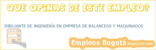 DIBUJANTE DE INGENIERÍA EN EMPRESA DE BALANCEOS Y MAQUINADOS