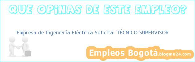Empresa de Ingeniería Eléctrica Solicita: TÉCNICO SUPERVISOR