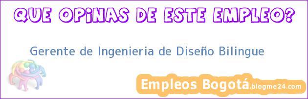 Gerente de Ingenieria de Diseño Bilingue