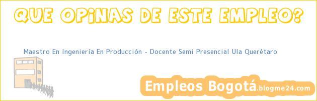 Maestro En Ingeniería En Producción – Docente Semi Presencial Ula Querétaro