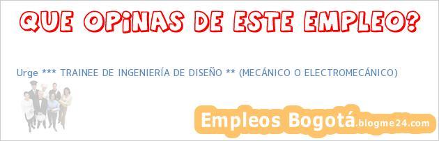 Urge *** TRAINEE DE INGENIERÍA DE DISEÑO ** (MECÁNICO O ELECTROMECÁNICO)