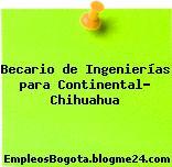 Becario de Ingenierías para Continental- Chihuahua